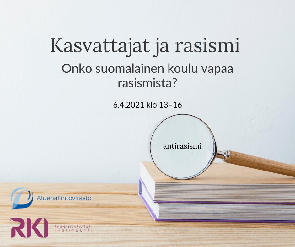 """Kuvassa lukee """"Kasvattajat ja rasismi;  Onko suomalainen koulu vapaa rasismista?"""". Kuvassa on pino kirjoja ja niiden päällä suurennuslasi. Suurennuslasissa lukee """"antirasismi"""". Vasemmassa alakulmassa on Aluehallintoviraston ja Rauhankasvatusinstituutin logot."""